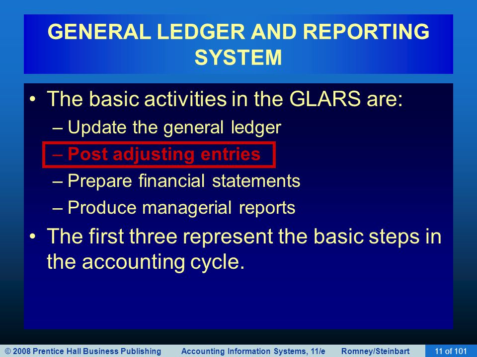 © 2008 Prentice Hall Business Publishing Accounting Information Systems, 11/e Romney/Steinbart11 of 101 GENERAL LEDGER AND REPORTING SYSTEM The basic activities in the GLARS are: –Update the general ledger –Post adjusting entries –Prepare financial statements –Produce managerial reports The first three represent the basic steps in the accounting cycle.