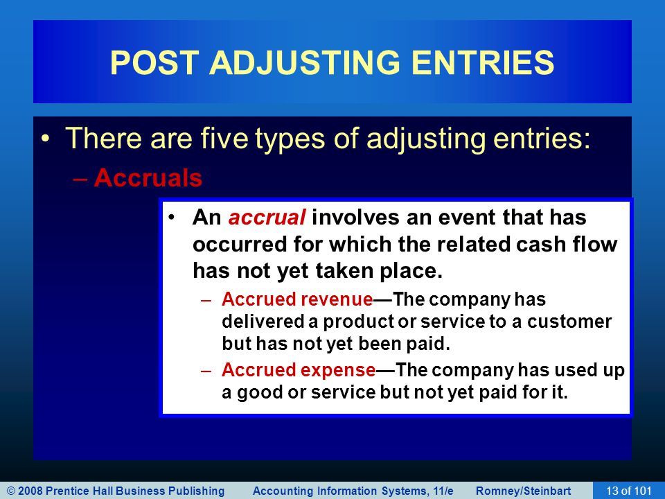 © 2008 Prentice Hall Business Publishing Accounting Information Systems, 11/e Romney/Steinbart13 of 101 POST ADJUSTING ENTRIES There are five types of adjusting entries: –Accruals An accrual involves an event that has occurred for which the related cash flow has not yet taken place.