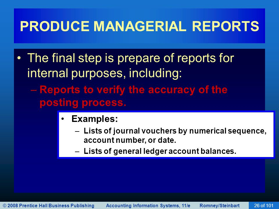 © 2008 Prentice Hall Business Publishing Accounting Information Systems, 11/e Romney/Steinbart26 of 101 PRODUCE MANAGERIAL REPORTS The final step is prepare of reports for internal purposes, including: –Reports to verify the accuracy of the posting process.
