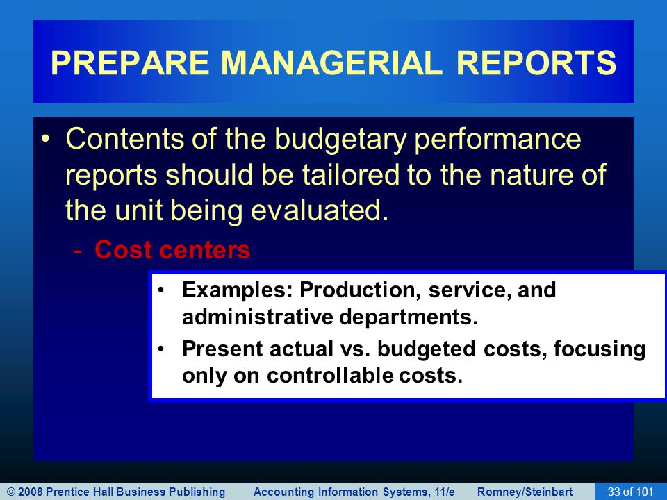 © 2008 Prentice Hall Business Publishing Accounting Information Systems, 11/e Romney/Steinbart33 of 101 PREPARE MANAGERIAL REPORTS Contents of the budgetary performance reports should be tailored to the nature of the unit being evaluated.