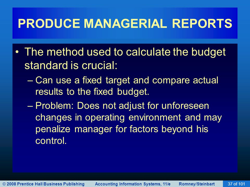 © 2008 Prentice Hall Business Publishing Accounting Information Systems, 11/e Romney/Steinbart37 of 101 PRODUCE MANAGERIAL REPORTS The method used to calculate the budget standard is crucial: –Can use a fixed target and compare actual results to the fixed budget.