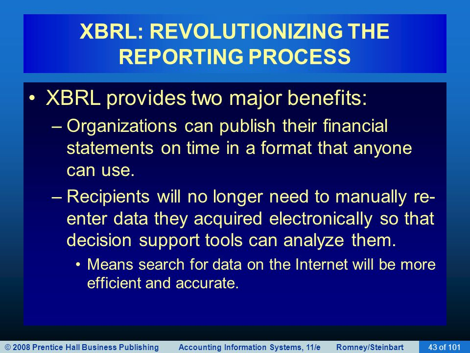 © 2008 Prentice Hall Business Publishing Accounting Information Systems, 11/e Romney/Steinbart43 of 101 XBRL: REVOLUTIONIZING THE REPORTING PROCESS XBRL provides two major benefits: –Organizations can publish their financial statements on time in a format that anyone can use.