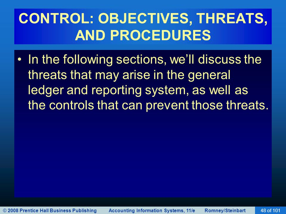 © 2008 Prentice Hall Business Publishing Accounting Information Systems, 11/e Romney/Steinbart48 of 101 CONTROL: OBJECTIVES, THREATS, AND PROCEDURES In the following sections, we'll discuss the threats that may arise in the general ledger and reporting system, as well as the controls that can prevent those threats.