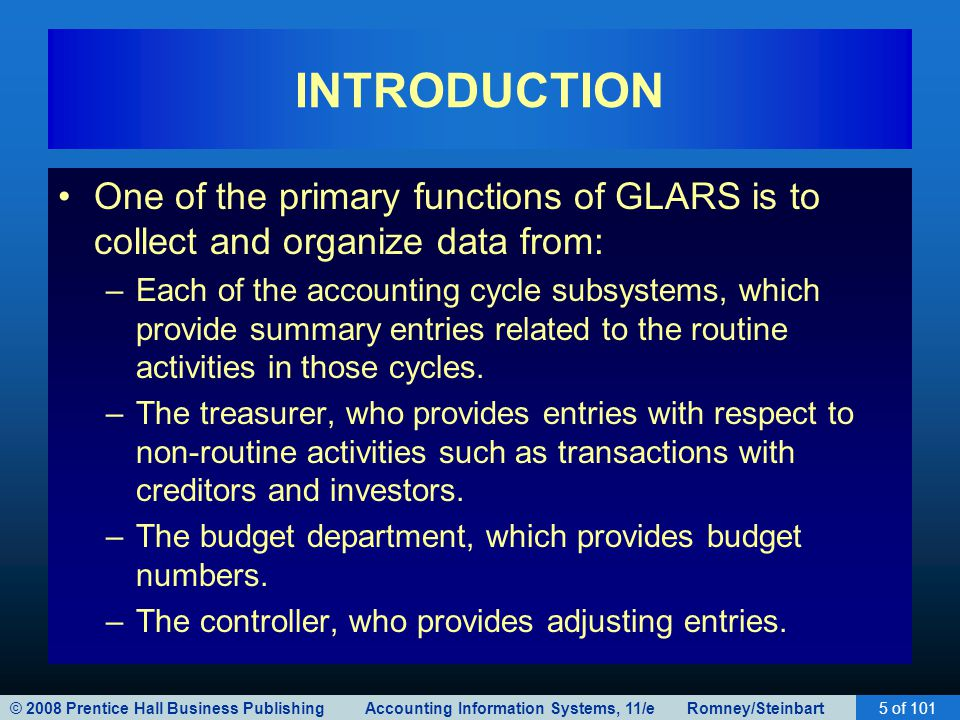 © 2008 Prentice Hall Business Publishing Accounting Information Systems, 11/e Romney/Steinbart5 of 101 INTRODUCTION One of the primary functions of GLARS is to collect and organize data from: –Each of the accounting cycle subsystems, which provide summary entries related to the routine activities in those cycles.