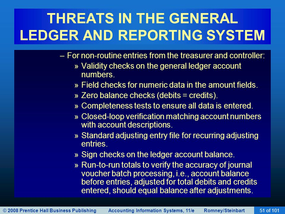 © 2008 Prentice Hall Business Publishing Accounting Information Systems, 11/e Romney/Steinbart51 of 101 THREATS IN THE GENERAL LEDGER AND REPORTING SYSTEM –For non-routine entries from the treasurer and controller: »Validity checks on the general ledger account numbers.