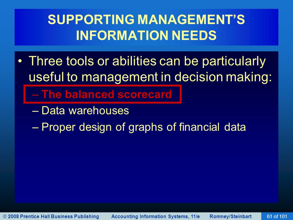 © 2008 Prentice Hall Business Publishing Accounting Information Systems, 11/e Romney/Steinbart61 of 101 SUPPORTING MANAGEMENT'S INFORMATION NEEDS Three tools or abilities can be particularly useful to management in decision making: –The balanced scorecard –Data warehouses –Proper design of graphs of financial data