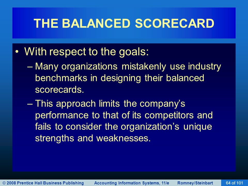 © 2008 Prentice Hall Business Publishing Accounting Information Systems, 11/e Romney/Steinbart64 of 101 THE BALANCED SCORECARD With respect to the goals: –Many organizations mistakenly use industry benchmarks in designing their balanced scorecards.