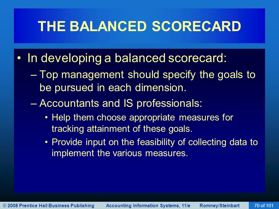 © 2008 Prentice Hall Business Publishing Accounting Information Systems, 11/e Romney/Steinbart70 of 101 THE BALANCED SCORECARD In developing a balanced scorecard: –Top management should specify the goals to be pursued in each dimension.