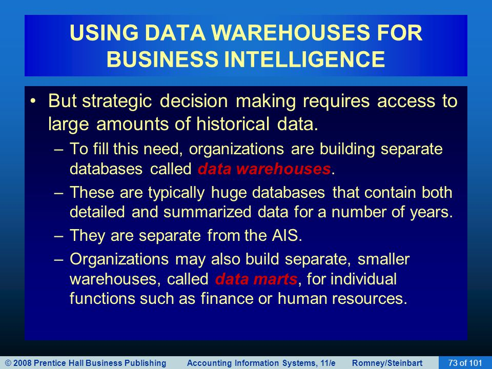 © 2008 Prentice Hall Business Publishing Accounting Information Systems, 11/e Romney/Steinbart73 of 101 USING DATA WAREHOUSES FOR BUSINESS INTELLIGENCE But strategic decision making requires access to large amounts of historical data.