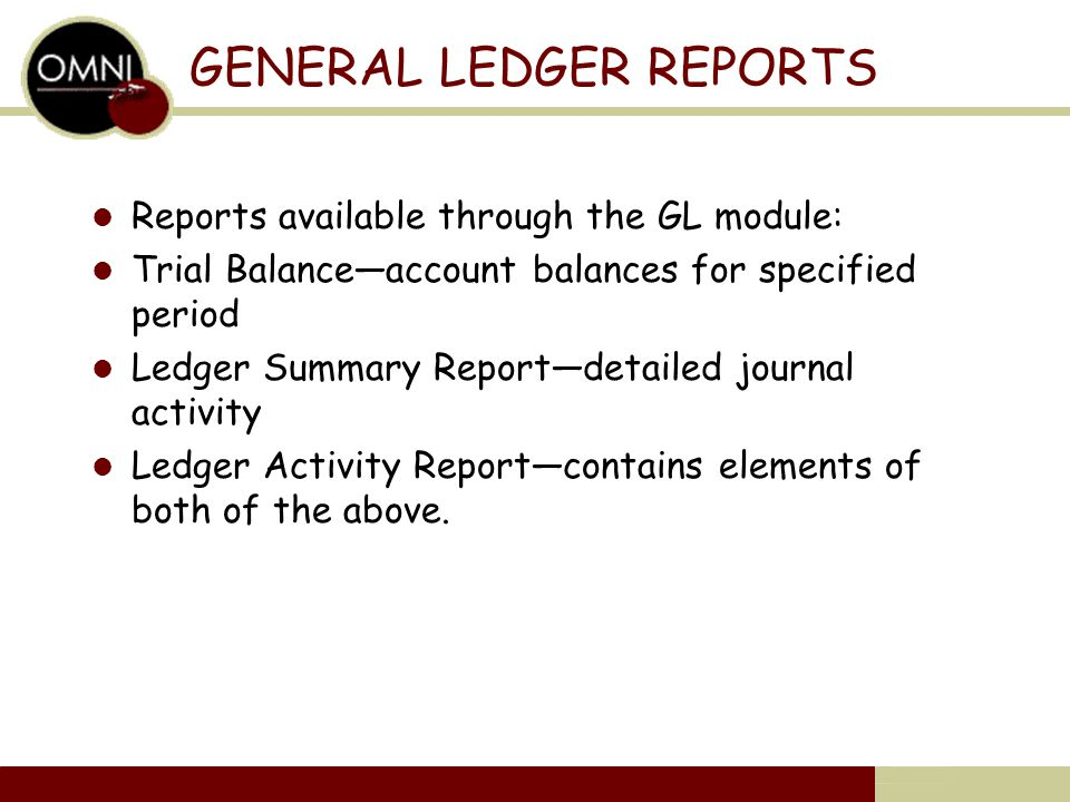 GENERAL LEDGER REPORTS Reports available through the GL module: Trial Balance—account balances for specified period Ledger Summary Report—detailed journal activity Ledger Activity Report—contains elements of both of the above.