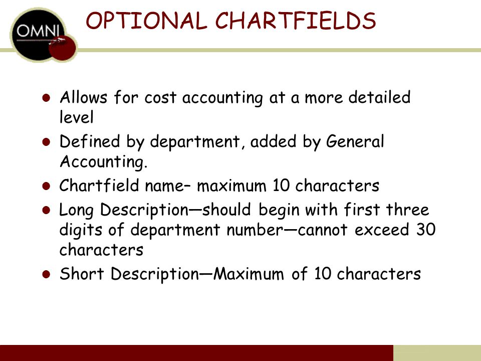 OPTIONAL CHARTFIELDS Allows for cost accounting at a more detailed level Defined by department, added by General Accounting.