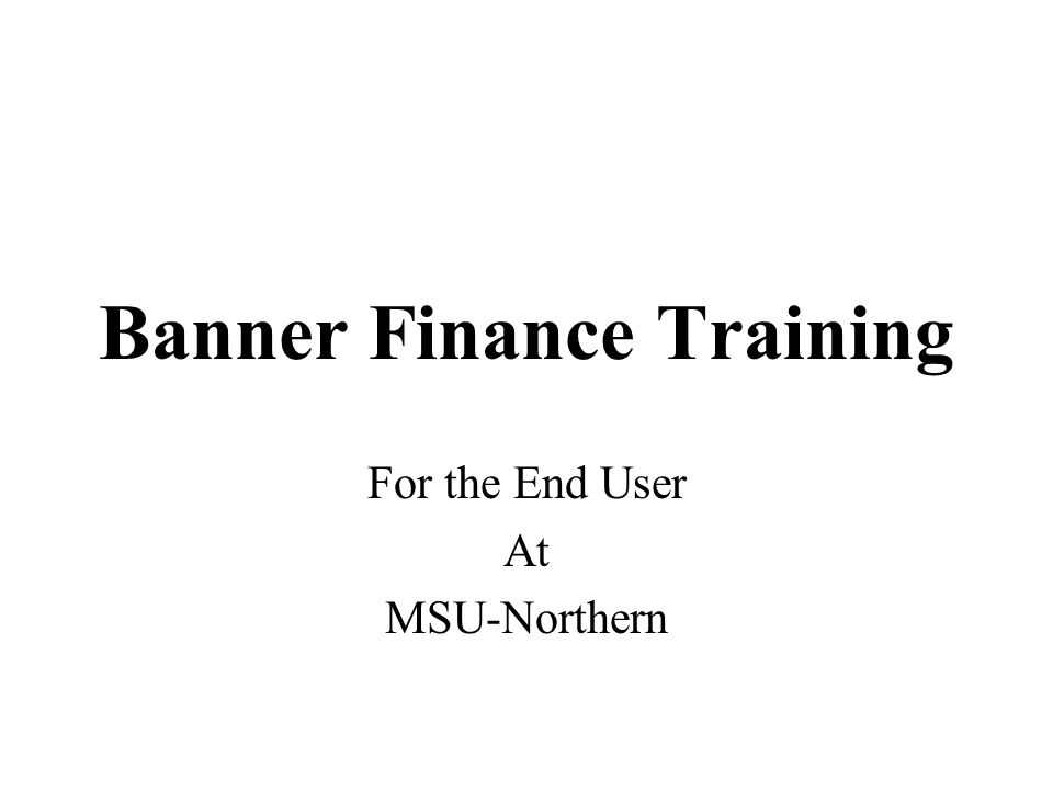 Banner Finance Training For the End User At MSU-Northern