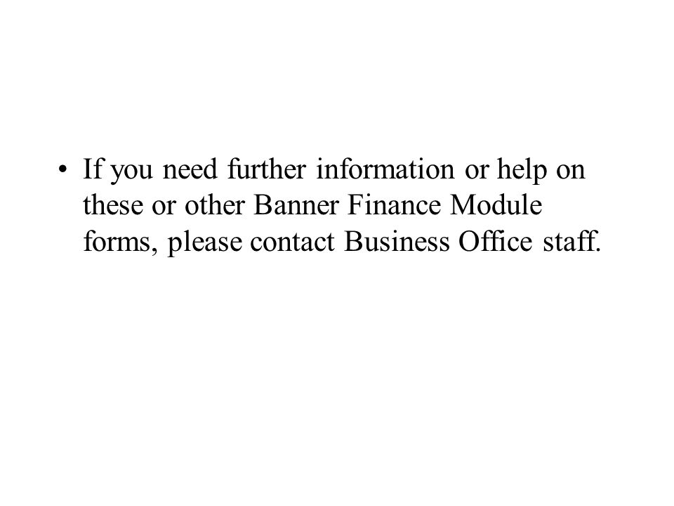 If you need further information or help on these or other Banner Finance Module forms, please contact Business Office staff.