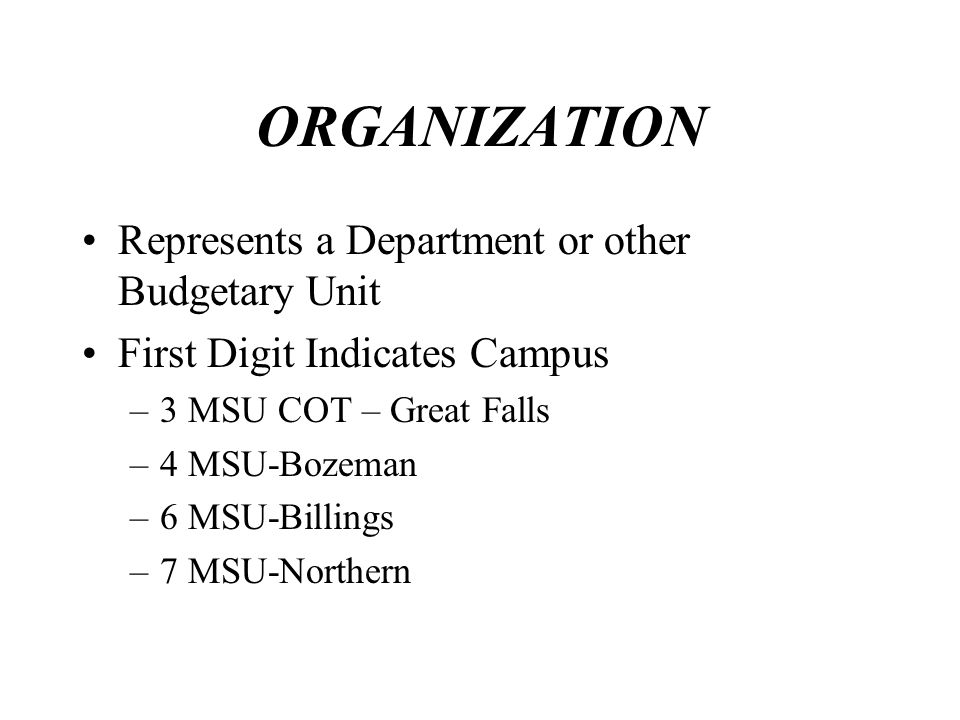 ORGANIZATION Represents a Department or other Budgetary Unit First Digit Indicates Campus –3 MSU COT – Great Falls –4 MSU-Bozeman –6 MSU-Billings –7 M