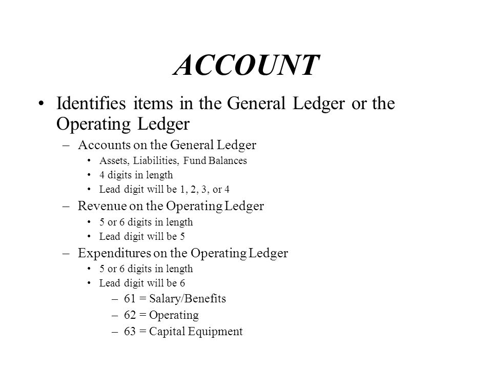 ACCOUNT Identifies items in the General Ledger or the Operating Ledger –Accounts on the General Ledger Assets, Liabilities, Fund Balances 4 digits in length Lead digit will be 1, 2, 3, or 4 –Revenue on the Operating Ledger 5 or 6 digits in length Lead digit will be 5 –Expenditures on the Operating Ledger 5 or 6 digits in length Lead digit will be 6 –61 = Salary/Benefits –62 = Operating –63 = Capital Equipment