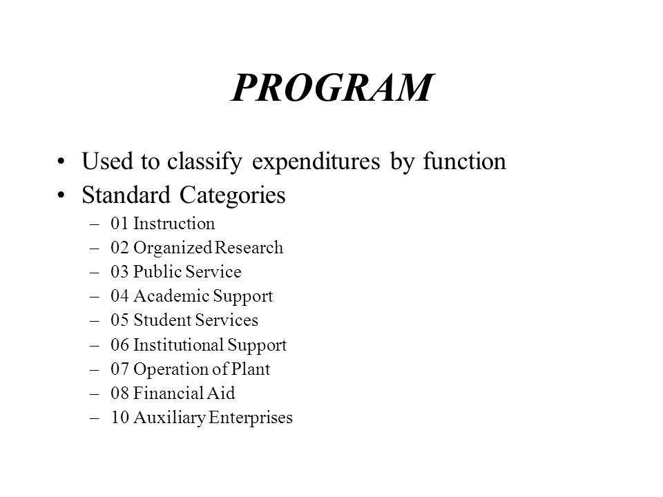 PROGRAM Used to classify expenditures by function Standard Categories –01 Instruction –02 Organized Research –03 Public Service –04 Academic Support –05 Student Services –06 Institutional Support –07 Operation of Plant –08 Financial Aid –10 Auxiliary Enterprises