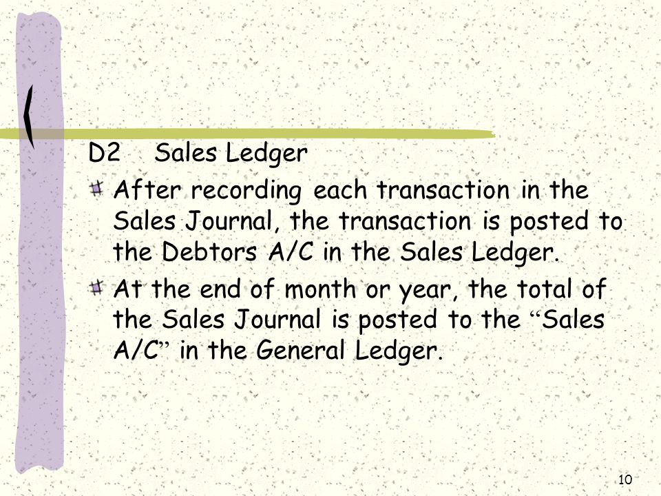 10 D2Sales Ledger After recording each transaction in the Sales Journal, the transaction is posted to the Debtors A/C in the Sales Ledger.