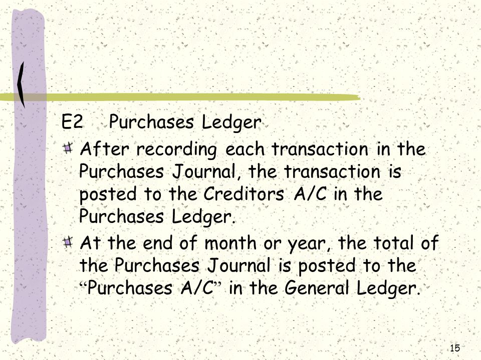 15 E2Purchases Ledger After recording each transaction in the Purchases Journal, the transaction is posted to the Creditors A/C in the Purchases Ledger.