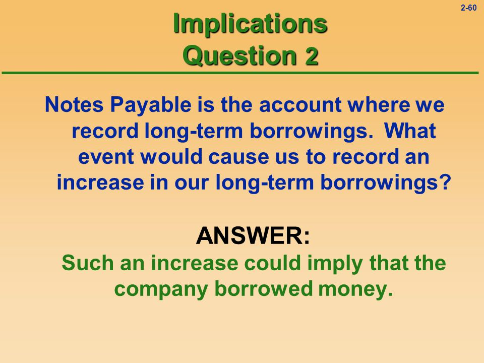 2-59 Implications Question 2 Notes Payable is the account where we record long-term borrowings.