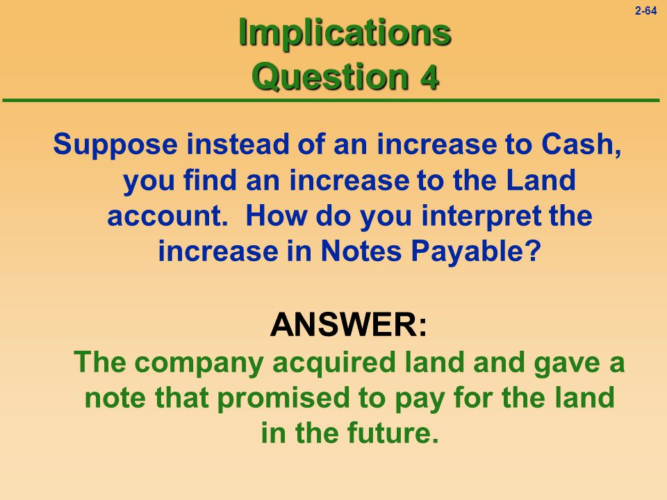 2-63 Implications Question 4 Suppose instead of an increase to Cash, you find an increase to the Land account.