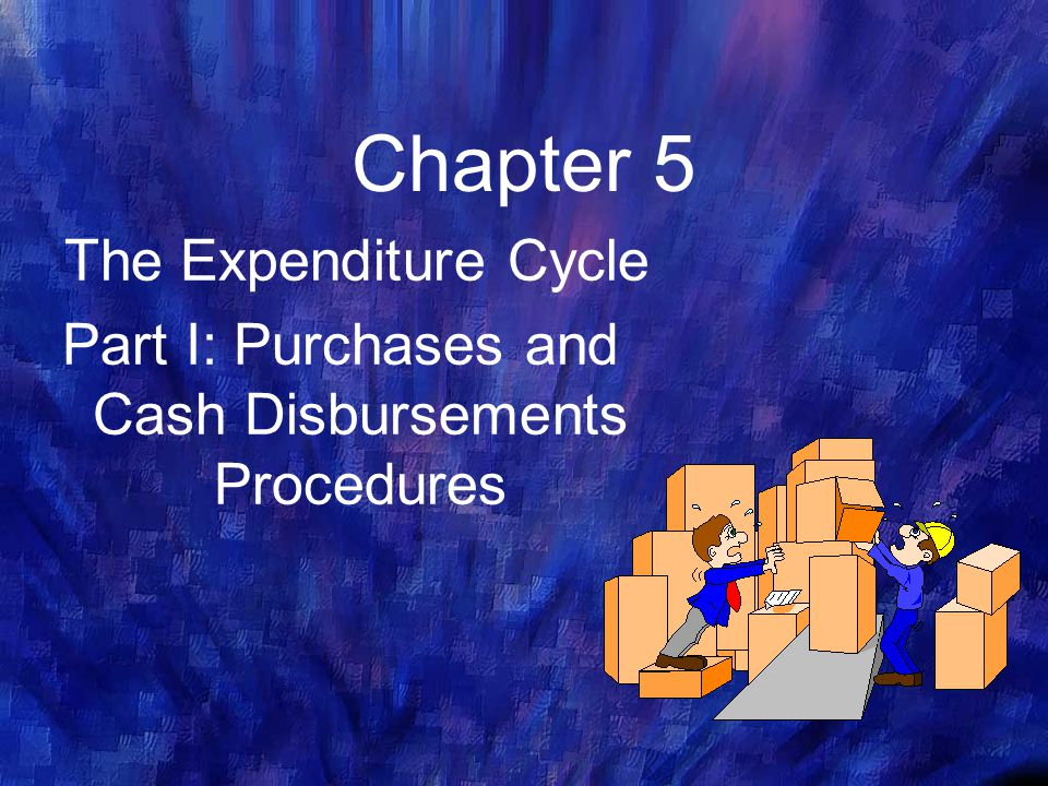 Chapter 5 The Expenditure Cycle Part I: Purchases and Cash Disbursements Procedures