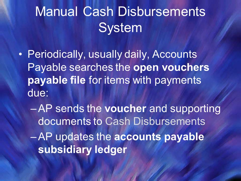 Manual Cash Disbursements System Periodically, usually daily, Accounts Payable searches the open vouchers payable file for items with payments due: –A