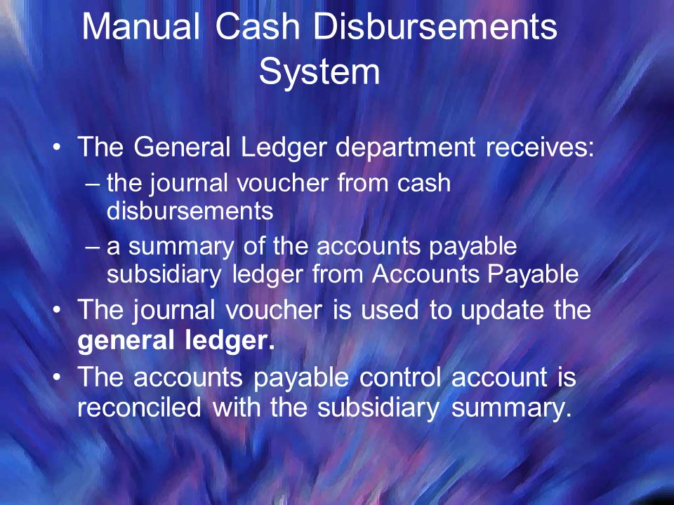 Manual Cash Disbursements System The General Ledger department receives: –the journal voucher from cash disbursements –a summary of the accounts payab