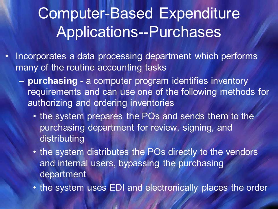 Computer-Based Expenditure Applications--Purchases Incorporates a data processing department which performs many of the routine accounting tasks –purc