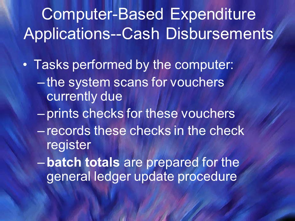 Computer-Based Expenditure Applications--Cash Disbursements Tasks performed by the computer: –the system scans for vouchers currently due –prints chec