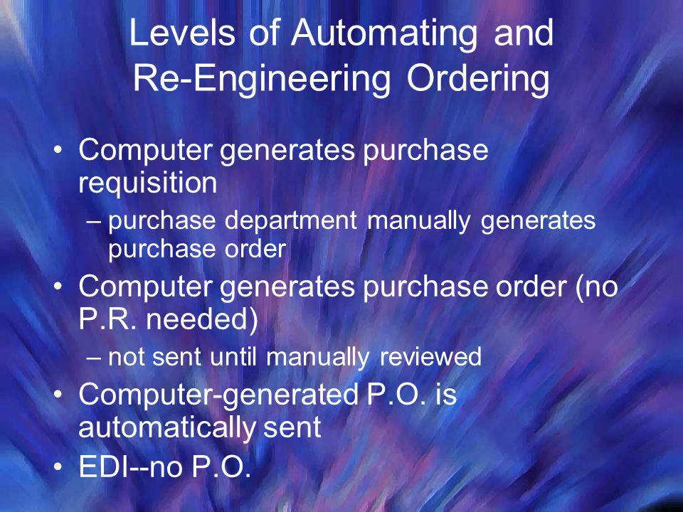 Levels of Automating and Re-Engineering Ordering Computer generates purchase requisition –purchase department manually generates purchase order Comput