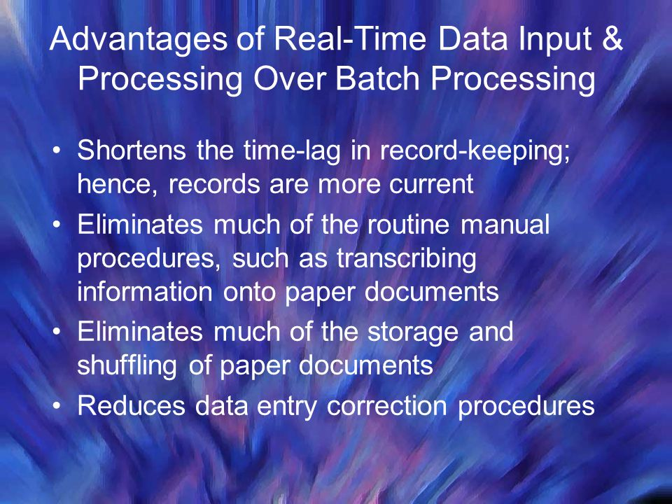 Advantages of Real-Time Data Input & Processing Over Batch Processing Shortens the time-lag in record-keeping; hence, records are more current Elimina