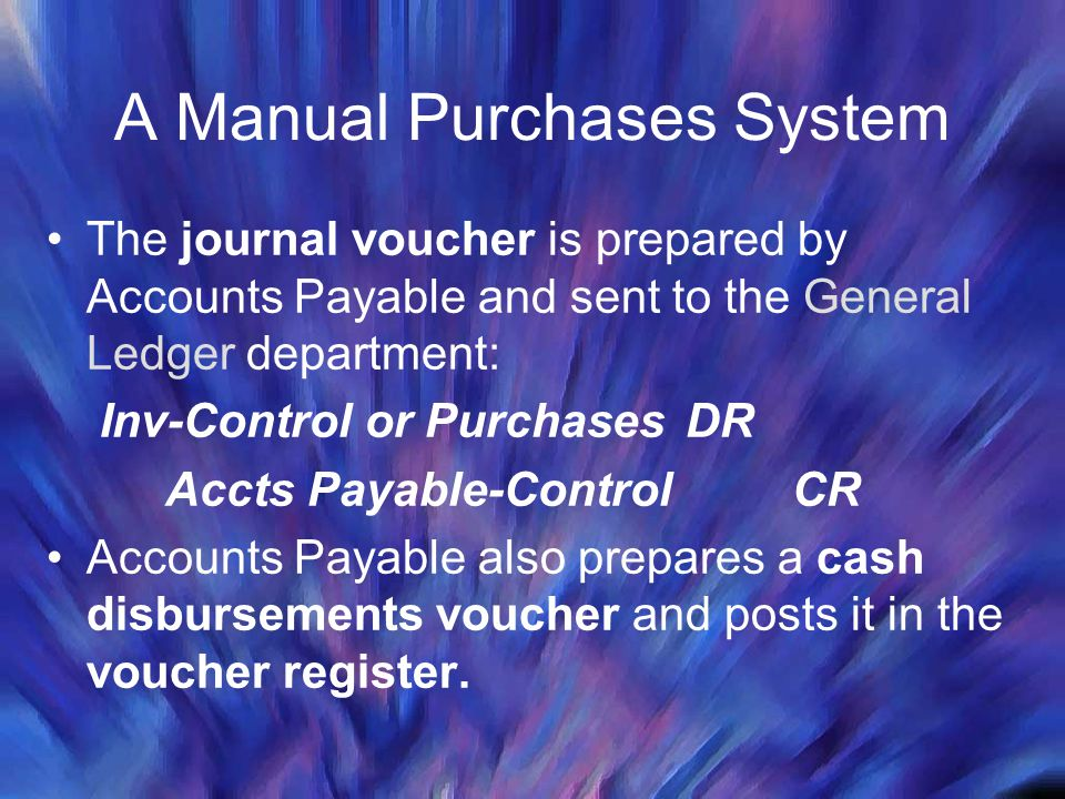 A Manual Purchases System The journal voucher is prepared by Accounts Payable and sent to the General Ledger department: Inv-Control or PurchasesDR Ac