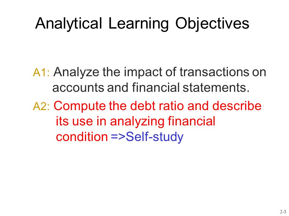 Analytical Learning Objectives A1: Analyze the impact of transactions on accounts and financial statements. A2: Compute the debt ratio and describe it