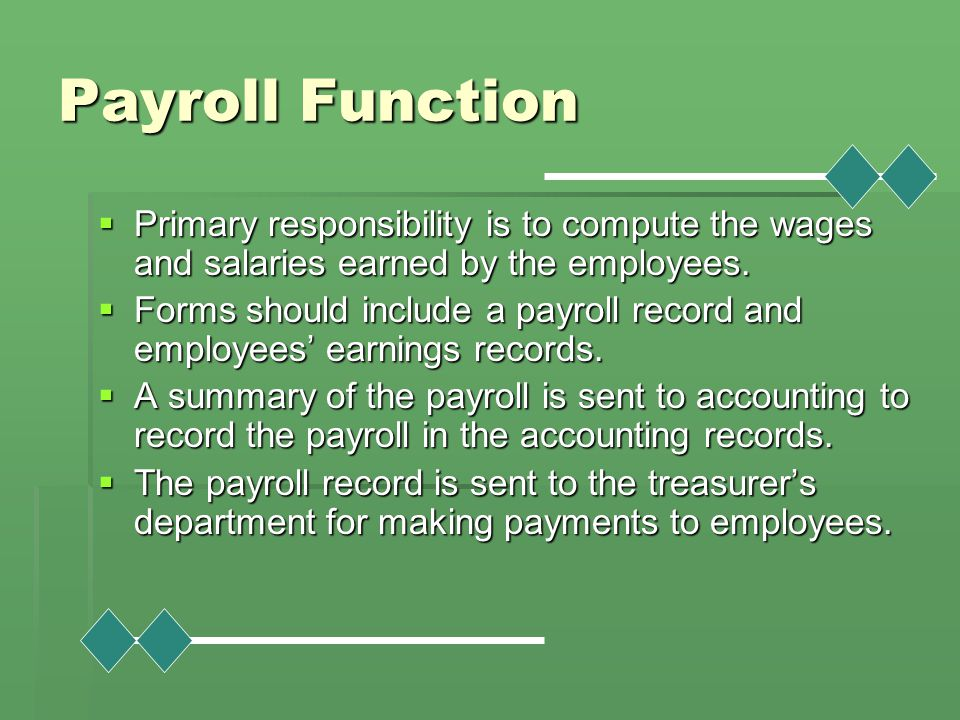 Payroll Function  Primary responsibility is to compute the wages and salaries earned by the employees.  Forms should include a payroll record and em