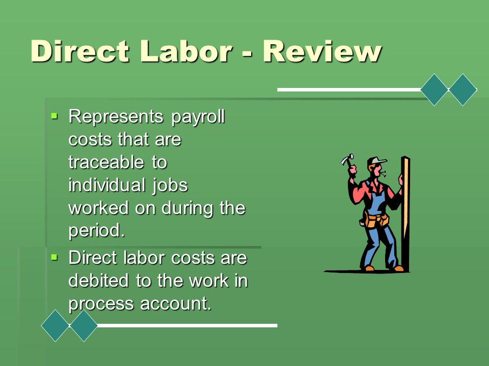 Direct Labor - Review  Represents payroll costs that are traceable to individual jobs worked on during the period.  Direct labor costs are debited t