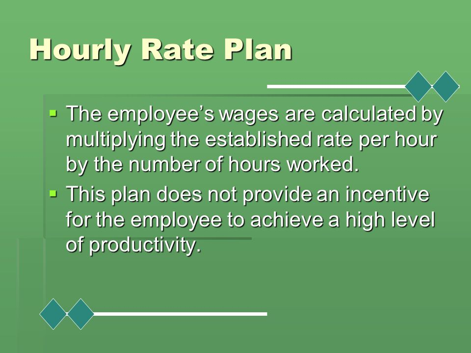Hourly Rate Plan  The employee's wages are calculated by multiplying the established rate per hour by the number of hours worked.  This plan does no