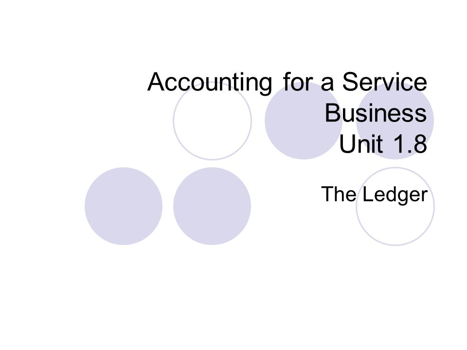 Accounting for a Service Business Unit 1.8 The Ledger