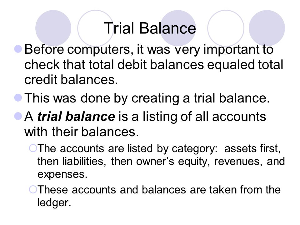 Trial Balance Before computers, it was very important to check that total debit balances equaled total credit balances. This was done by creating a tr