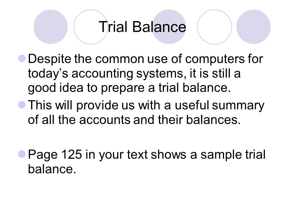 Trial Balance Despite the common use of computers for today's accounting systems, it is still a good idea to prepare a trial balance. This will provid