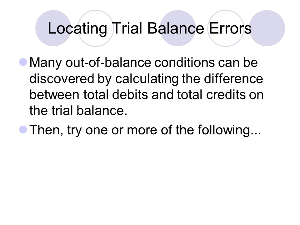 Locating Trial Balance Errors Many out-of-balance conditions can be discovered by calculating the difference between total debits and total credits on