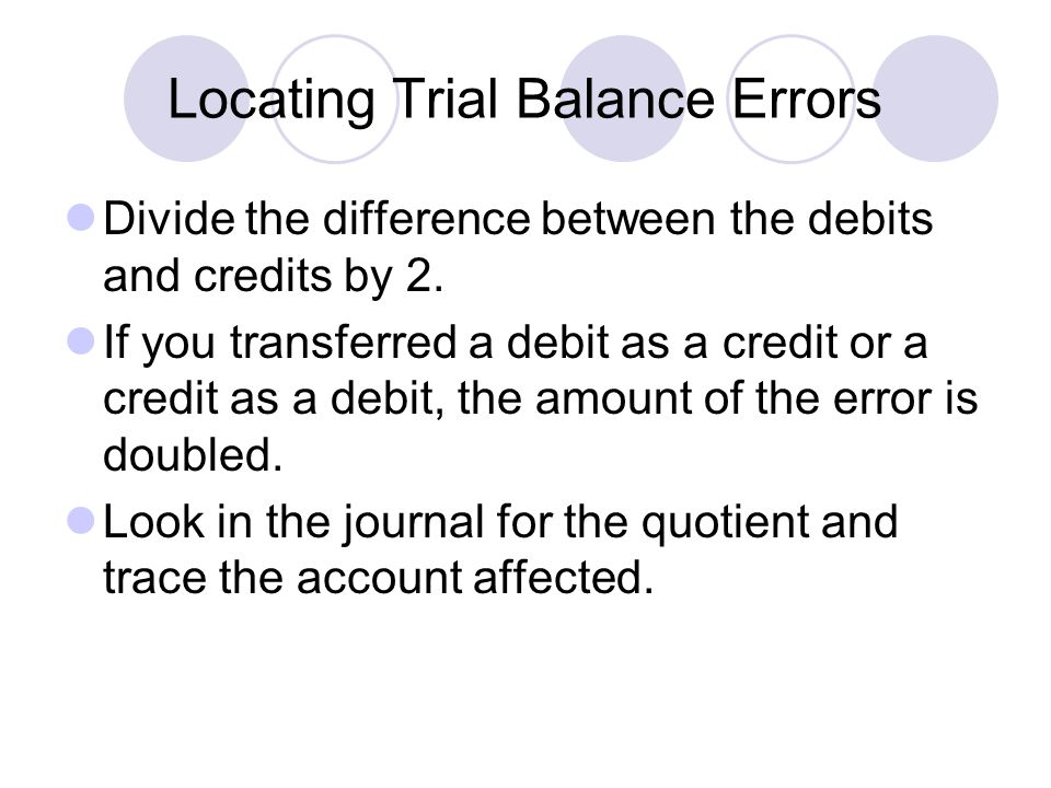Locating Trial Balance Errors Divide the difference between the debits and credits by 2. If you transferred a debit as a credit or a credit as a debit