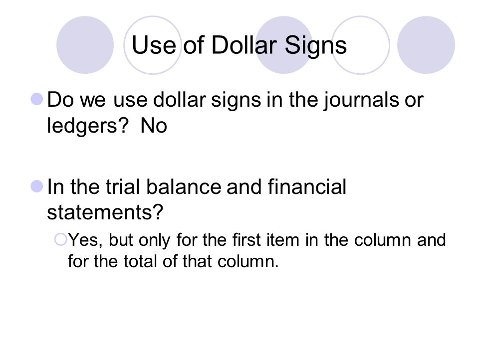 Use of Dollar Signs Do we use dollar signs in the journals or ledgers? No In the trial balance and financial statements?  Yes, but only for the first