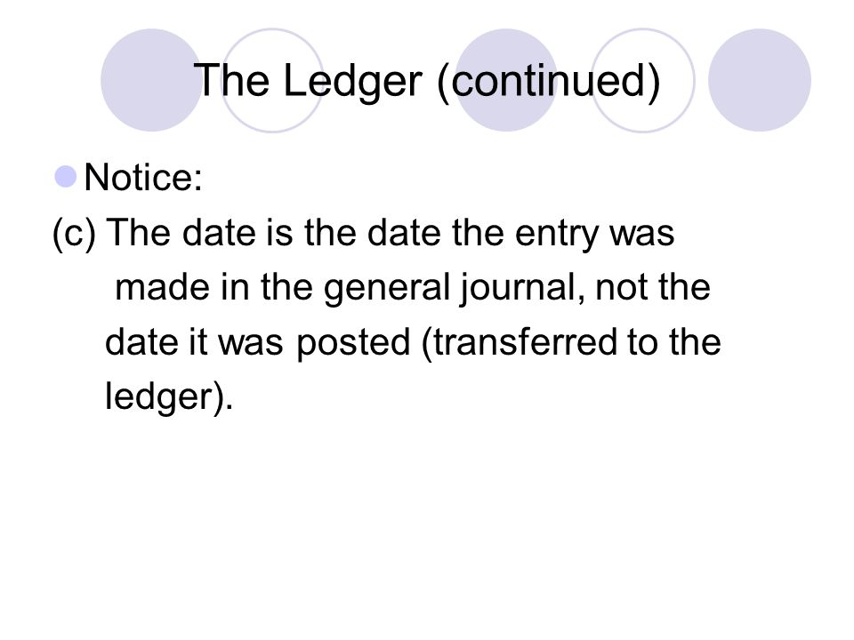 The Ledger (continued) Notice: (c) The date is the date the entry was made in the general journal, not the date it was posted (transferred to the ledg