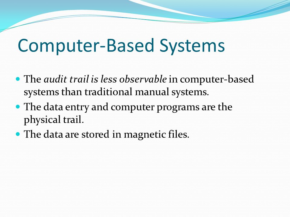 Computer-Based Systems The audit trail is less observable in computer-based systems than traditional manual systems. The data entry and computer progr