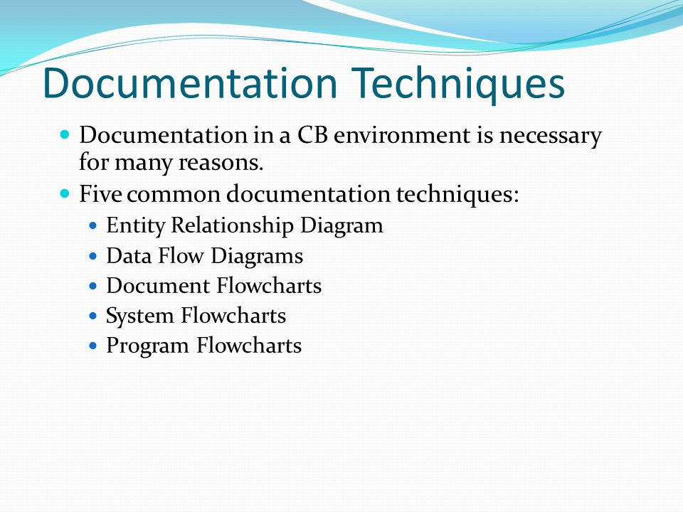 Documentation Techniques Documentation in a CB environment is necessary for many reasons. Five common documentation techniques: Entity Relationship Di