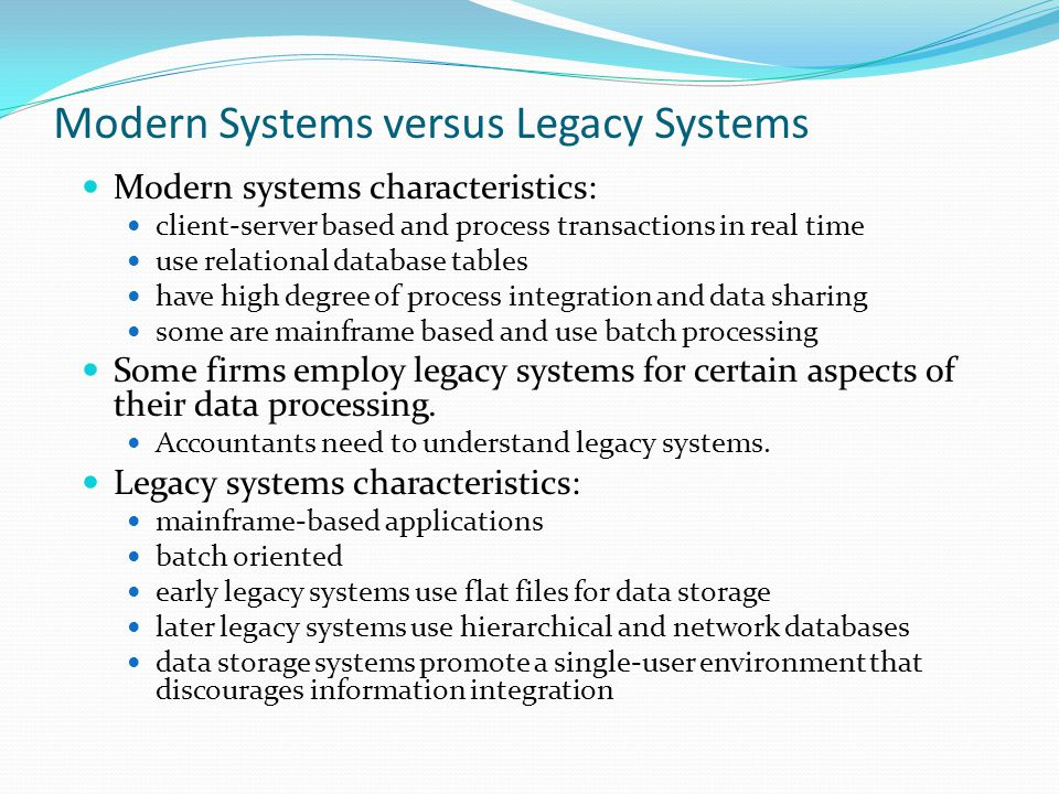 Modern Systems versus Legacy Systems Modern systems characteristics: client-server based and process transactions in real time use relational database