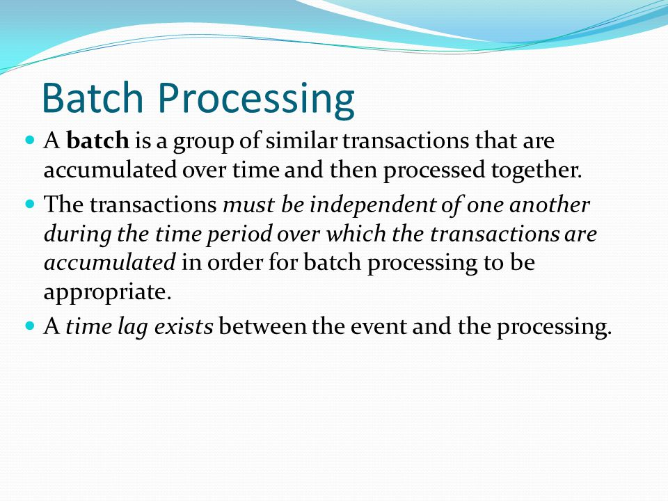 Batch Processing A batch is a group of similar transactions that are accumulated over time and then processed together. The transactions must be indep