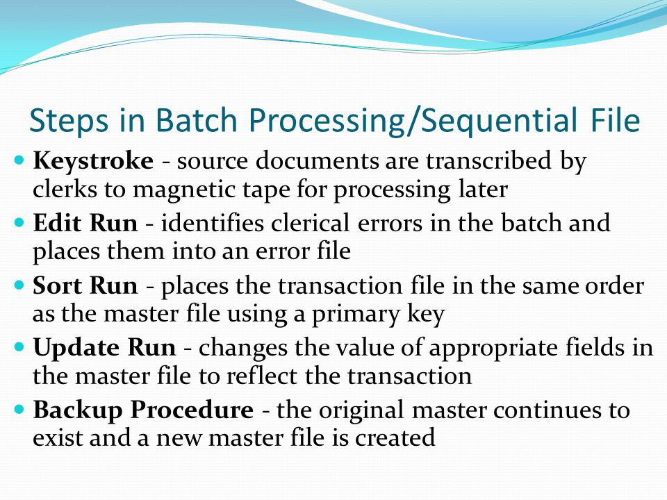 Steps in Batch Processing/Sequential File Keystroke - source documents are transcribed by clerks to magnetic tape for processing later Edit Run - iden