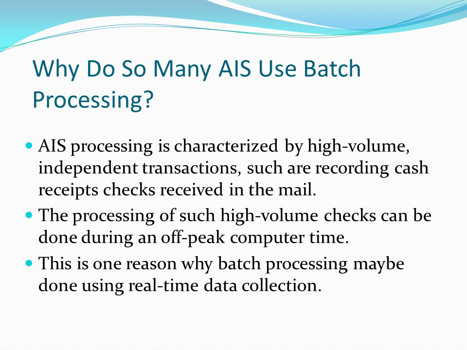 Why Do So Many AIS Use Batch Processing? AIS processing is characterized by high-volume, independent transactions, such are recording cash receipts ch