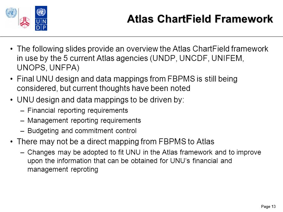 Atlas ChartField Framework The following slides provide an overview the Atlas ChartField framework in use by the 5 current Atlas agencies (UNDP, UNCDF, UNIFEM, UNOPS, UNFPA) Final UNU design and data mappings from FBPMS is still being considered, but current thoughts have been noted UNU design and data mappings to be driven by: –Financial reporting requirements –Management reporting requirements –Budgeting and commitment control There may not be a direct mapping from FBPMS to Atlas –Changes may be adopted to fit UNU in the Atlas framework and to improve upon the information that can be obtained for UNU's financial and management reproting Page 13